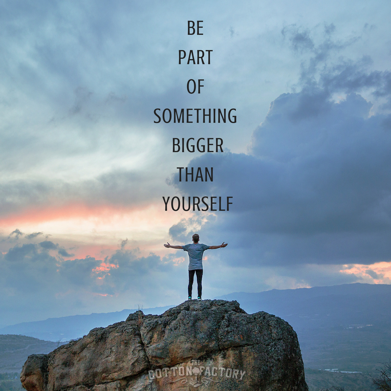 Be part of something bigger than yourself